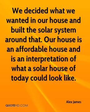 Alex James - We decided what we wanted in our house and built the solar system around that. Our house is an affordable house and is an interpretation of what a solar house of today could look like.