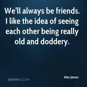 We'll always be friends. I like the idea of seeing each other being really old and doddery.