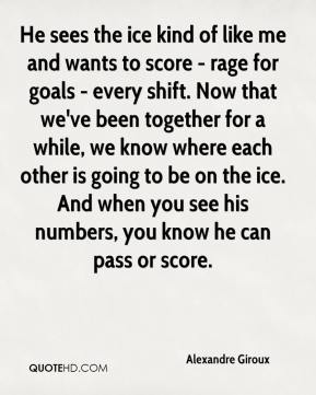 Alexandre Giroux - He sees the ice kind of like me and wants to score - rage for goals - every shift. Now that we've been together for a while, we know where each other is going to be on the ice. And when you see his numbers, you know he can pass or score.