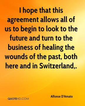 Alfonse D'Amato - I hope that this agreement allows all of us to begin to look to the future and turn to the business of healing the wounds of the past, both here and in Switzerland.