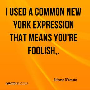 Alfonse D'Amato - I used a common New York expression that means you're foolish.
