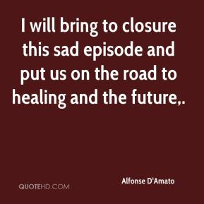 Alfonse D'Amato - I will bring to closure this sad episode and put us on the road to healing and the future.