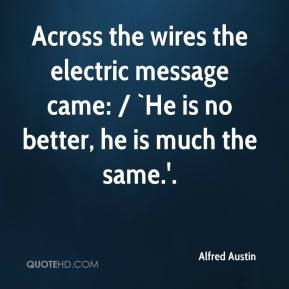 Alfred Austin - Across the wires the electric message came: / `He is no better, he is much the same.'.