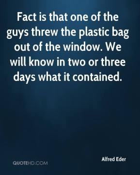 Alfred Eder - Fact is that one of the guys threw the plastic bag out of the window. We will know in two or three days what it contained.