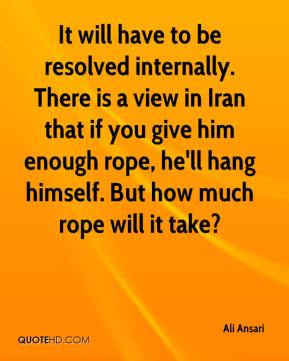 Ali Ansari - It will have to be resolved internally. There is a view in Iran that if you give him enough rope, he'll hang himself. But how much rope will it take?