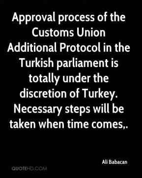 Ali Babacan - Approval process of the Customs Union Additional Protocol in the Turkish parliament is totally under the discretion of Turkey. Necessary steps will be taken when time comes.