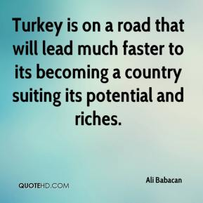 Turkey is on a road that will lead much faster to its becoming a country suiting its potential and riches.