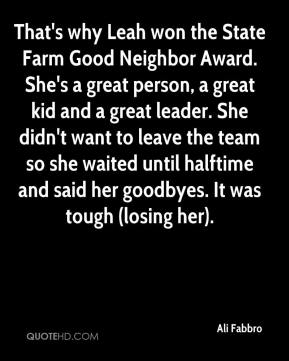 Ali Fabbro - That's why Leah won the State Farm Good Neighbor Award. She's a great person, a great kid and a great leader. She didn't want to leave the team so she waited until halftime and said her goodbyes. It was tough (losing her).