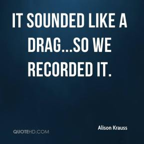 Alison Krauss - It sounded like a drag...so we recorded it.