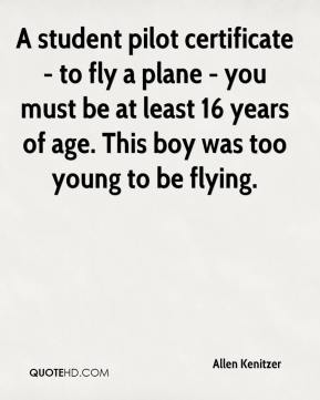 Allen Kenitzer - A student pilot certificate - to fly a plane - you must be at least 16 years of age. This boy was too young to be flying.