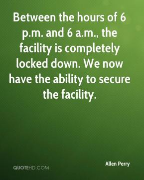 Allen Perry - Between the hours of 6 p.m. and 6 a.m., the facility is completely locked down. We now have the ability to secure the facility.