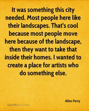 Allen Perry - It was something this city needed. Most people here like their landscapes. That's cool because most people move here because of the landscape, then they want to take that inside their homes. I wanted to create a place for artists who do something else.