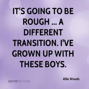 Allie Woods - It's going to be rough ... a different transition. I've grown up with these boys.