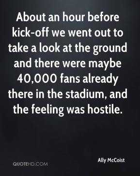Ally McCoist - About an hour before kick-off we went out to take a look at the ground and there were maybe 40,000 fans already there in the stadium, and the feeling was hostile.