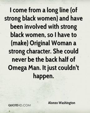 Alonzo Washington - I come from a long line (of strong black women) and have been involved with strong black women, so I have to (make) Original Woman a strong character. She could never be the back half of Omega Man. It just couldn't happen.