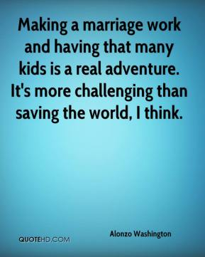 Alonzo Washington - Making a marriage work and having that many kids is a real adventure. It's more challenging than saving the world, I think.