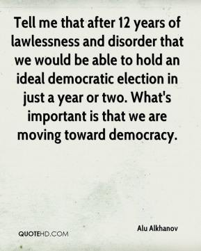 Alu Alkhanov - Tell me that after 12 years of lawlessness and disorder that we would be able to hold an ideal democratic election in just a year or two. What's important is that we are moving toward democracy.