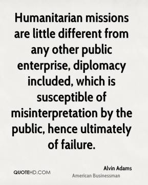 Alvin Adams - Humanitarian missions are little different from any other public enterprise, diplomacy included, which is susceptible of misinterpretation by the public, hence ultimately of failure.
