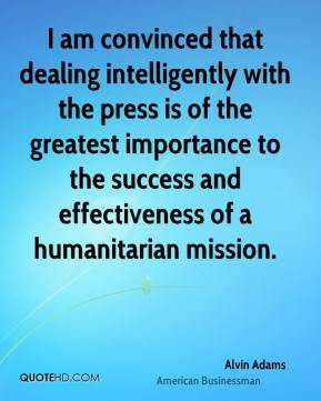 Alvin Adams - I am convinced that dealing intelligently with the press is of the greatest importance to the success and effectiveness of a humanitarian mission.