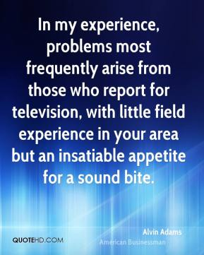 Alvin Adams - In my experience, problems most frequently arise from those who report for television, with little field experience in your area but an insatiable appetite for a sound bite.
