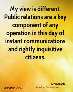Alvin Adams - My view is different. Public relations are a key component of any operation in this day of instant communications and rightly inquisitive citizens.