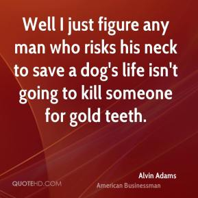 Alvin Adams - Well I just figure any man who risks his neck to save a dog's life isn't going to kill someone for gold teeth.