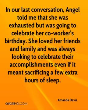 Amanda Davis - In our last conversation, Angel told me that she was exhausted but was going to celebrate her co-worker's birthday. She loved her friends and family and was always looking to celebrate their accomplishments even if it meant sacrificing a few extra hours of sleep.