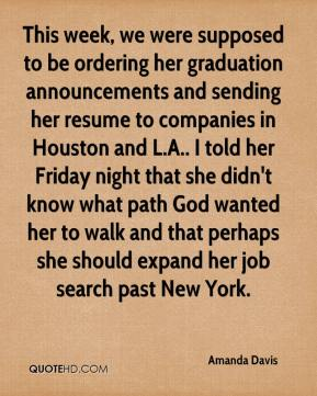 Amanda Davis - This week, we were supposed to be ordering her graduation announcements and sending her resume to companies in Houston and L.A.. I told her Friday night that she didn't know what path God wanted her to walk and that perhaps she should expand her job search past New York.