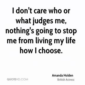 I don't care who or what judges me, nothing's going to stop me from living my life how I choose.