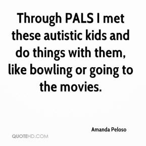 Amanda Peloso - Through PALS I met these autistic kids and do things with them, like bowling or going to the movies.