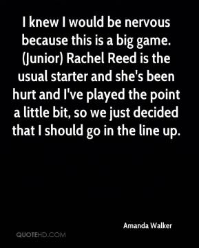 I knew I would be nervous because this is a big game. (Junior) Rachel Reed is the usual starter and she's been hurt and I've played the point a little bit, so we just decided that I should go in the line up.