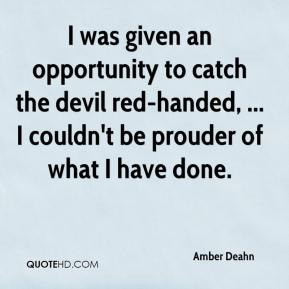 I was given an opportunity to catch the devil red-handed, ... I couldn't be prouder of what I have done.