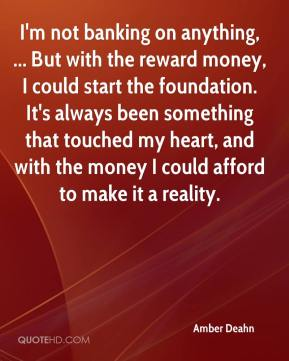 I'm not banking on anything, ... But with the reward money, I could start the foundation. It's always been something that touched my heart, and with the money I could afford to make it a reality.