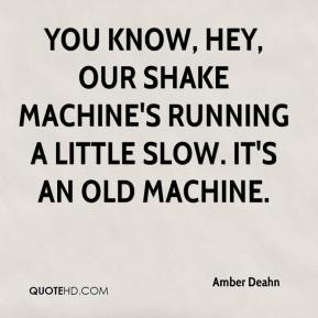 Amber Deahn - You know, hey, our shake machine's running a little slow. It's an old machine.