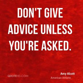 Don't give advice unless you're asked.