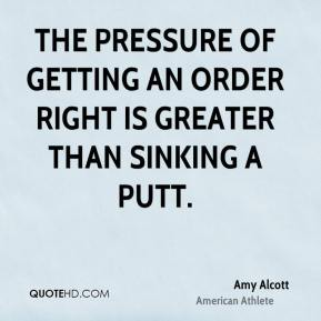 Amy Alcott - The pressure of getting an order right is greater than sinking a putt.