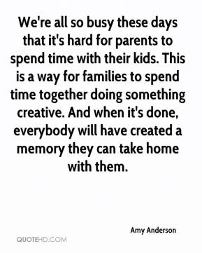 Amy Anderson - We're all so busy these days that it's hard for parents to spend time with their kids. This is a way for families to spend time together doing something creative. And when it's done, everybody will have created a memory they can take home with them.