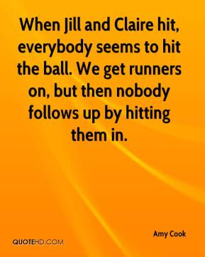 When Jill and Claire hit, everybody seems to hit the ball. We get runners on, but then nobody follows up by hitting them in.