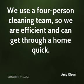 Amy Olson - We use a four-person cleaning team, so we are efficient and can get through a home quick.