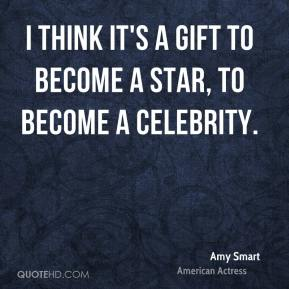 Amy Smart - I think it's a gift to become a star, to become a celebrity.