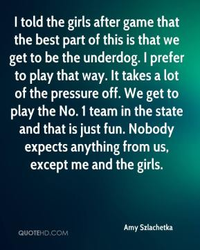 Amy Szlachetka - I told the girls after game that the best part of this is that we get to be the underdog. I prefer to play that way. It takes a lot of the pressure off. We get to play the No. 1 team in the state and that is just fun. Nobody expects anything from us, except me and the girls.