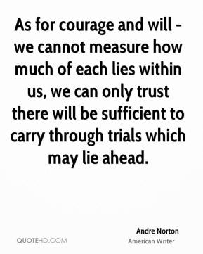 Andre Norton - As for courage and will - we cannot measure how much of each lies within us, we can only trust there will be sufficient to carry through trials which may lie ahead.