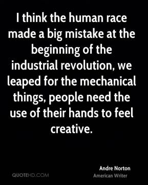 Andre Norton - I think the human race made a big mistake at the beginning of the industrial revolution, we leaped for the mechanical things, people need the use of their hands to feel creative.