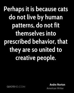 Andre Norton - Perhaps it is because cats do not live by human patterns, do not fit themselves into prescribed behavior, that they are so united to creative people.