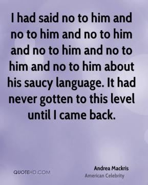 I had said no to him and no to him and no to him and no to him and no to him and no to him about his saucy language. It had never gotten to this level until I came back.