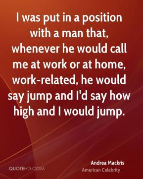 Andrea Mackris - I was put in a position with a man that, whenever he would call me at work or at home, work-related, he would say jump and I'd say how high and I would jump.