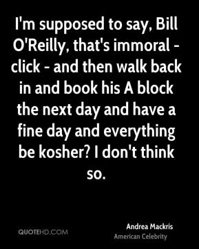 I'm supposed to say, Bill O'Reilly, that's immoral - click - and then walk back in and book his A block the next day and have a fine day and everything be kosher? I don't think so.