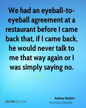 We had an eyeball-to-eyeball agreement at a restaurant before I came back that, if I came back, he would never talk to me that way again or I was simply saying no.