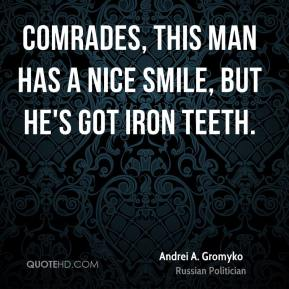 Comrades, this man has a nice smile, but he's got iron teeth.