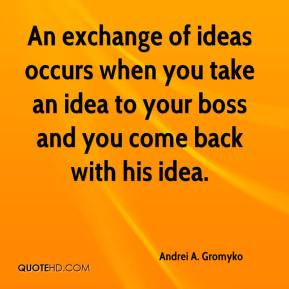 Andrei A. Gromyko - An exchange of ideas occurs when you take an idea to your boss and you come back with his idea.